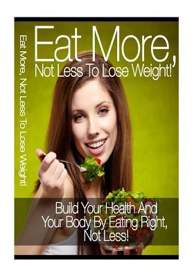 Eat More, Not Less to Lose Weight  by  Nishant Baxi