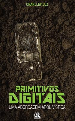 Primitivos Digitais: Uma Abordagem Arquivistica  by  Charlley Luz