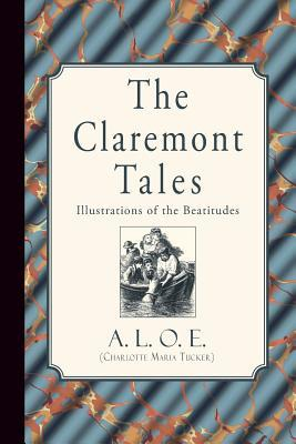 The Claremont Tales: Illustrations of the Beatitudes A L O E (Charlotte Maria Tucker)