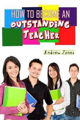 How to Become an Oustanding Teacher  by  Andrew Jones