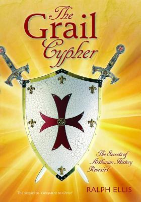 The Grail Cypher: The Secrets of Arthurian History Revealed  by  Ralph Ellis