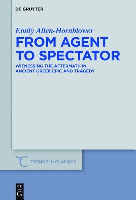 From Agent to Spectator: Witnessing the Aftermath in Ancient Greek Epic and Tragedy  by  Emily Allen-Hornblower