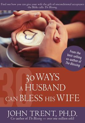 30 Ways a Husband Can Bless His Wife  by  John Trent