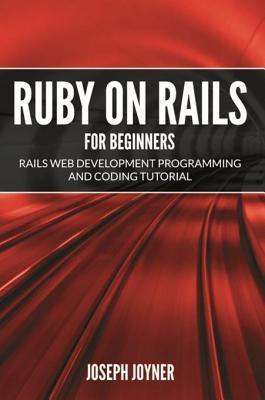 Ruby on Rails for Beginners: Rails Web Development Programming and Coding Tutorial  by  Joseph Joyner