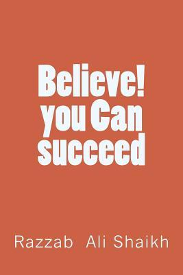 Believe! You Can Succeed  by  Razzab Ali Shaikh