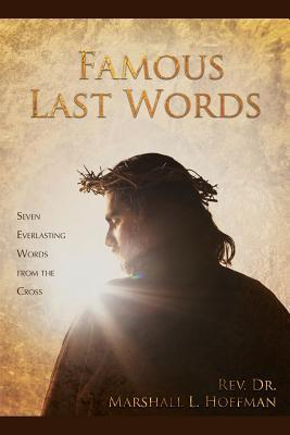 Famous Last Words: Seven Everlasting Words from the Cross  by  Rev Dr Marshall L Hoffman