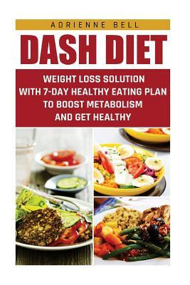 Dash Diet: Weight Loss Solution with 7-Day Healthy Eating Plan to Boost Metabolism and Get Healthy: Adrienne  Bell