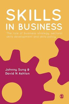 Skills in Business: The Role of Business Strategy, Sectoral Skills Development and Skills Policy  by  Johnny Sung