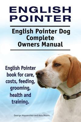 English Pointer. English Pointer Dog Complete Owners Manual. English Pointer Book for Care, Costs, Feeding, Grooming, Health and Training. George Hoppendale