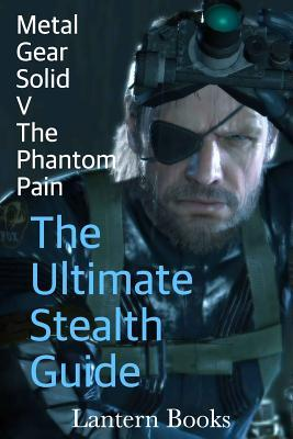 Metal Gear Solid V: The Phantom Pain - The Ultimate Stealth Guide  by  Lantern Books