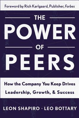 The Power of Peers: How the Company You Keep Drives Leadership, Growth, and Success  by  Leon Shapiro