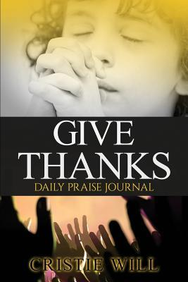 Give Thanks: Daily Praise Journal Cristie Will