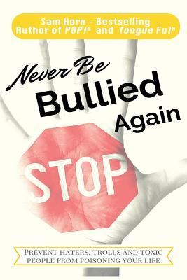 Never Be Bullied Again: Prevent Haters, Trolls and Toxic People from Poisoning Your Life  by  Sam Horn