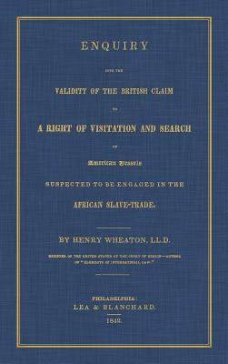 Enquiry Into the Validity of the British Claim to a Right of Visitation and Search of American Vessels Suspected to Be Engaged in the African Slave-Trade Henry Wheaton