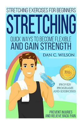 Stretching: Stretching Exercises for Beginners - Quick Ways to Become Flexible and Gain Strength  by  Dan C Wilson