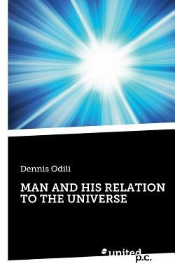 Man and His Relation to the Universe  by  Dennis Odili