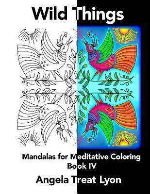 Wild Things: Meditative Mandalas for Coloring: Book IV  by  Angela Treat Lyon