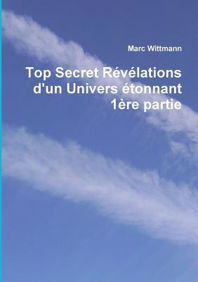 Top Secret RÈvÈlations Dun Univers Ètonnant 1Ëre Partie  by  Marc Wittmann