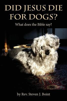 Did Jesus Die for Dogs?: What Does the Bible Say?  by  Rev Steven J Boint