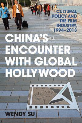 Chinas Encounter with Global Hollywood: Cultural Policy and the Film Industry, 1994-2013 Wendy Su