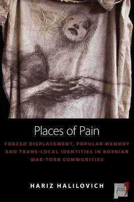 Places of Pain: Forced Displacement, Popular Memory and Trans-Local Identities in Bosnian War-Torn Communities Hariz Halilovich
