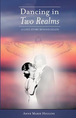 Dancing in Two Realms: A Love Story Beyond Death  by  Anne Marie Higgins