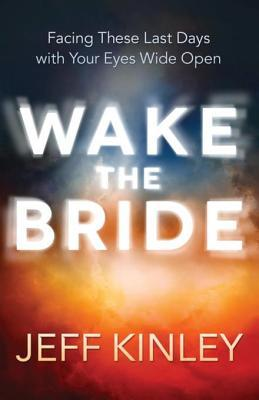 Wake the Bride: Facing the Last Days with Your Eyes Wide Open Jeff Kinley