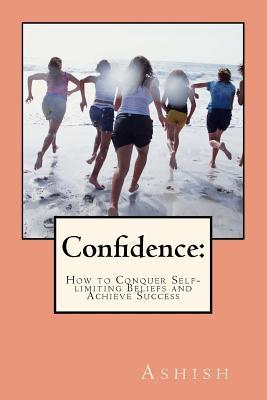 Confidence: : How to Conquer Self-Limiting Beliefs and Achieve Success ashish