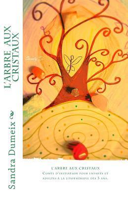 LArbre Aux Cristaux: Conte DInitiation Pour Enfants Et Adultes a la Litotherapie Sandra Dumeix