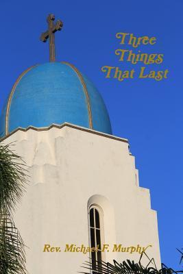 Three Things That Last Rev Michael F Murphy