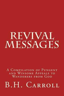 Revival Messages: A Compilation of Pungent and Winsome Appeals to Wanderers from God  by  B.H. Carroll