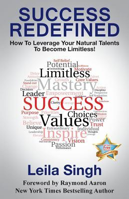 Success Redefined: How to Leverage Your Natural Talents to Become Limitless!  by  Leila Singh