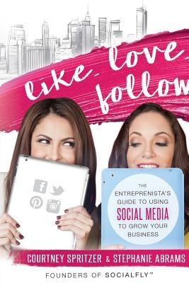 Like. Love. Follow.: The Entreprenistas Guide to Using Social Media to Grow Your Business Courtney Spritzer