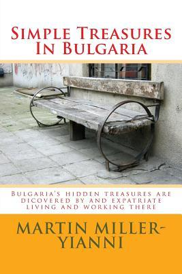 Simple Treasures in Bulgaria: Bulgarias Hidden Treasures Are Dicovered  by  and Expatriate Living and Working There by MR Martin Miller-Yianni