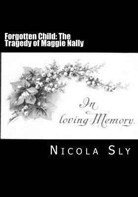 Forgotten Child: The Tragedy of Maggie Nally  by  Nicola Sly