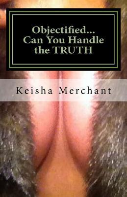 Objectified...Can You Handle the Truth  by  Keisha L Merchant