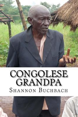 Congolese Grandpa: A Life of War, Work and Worship Shannon Buchbach