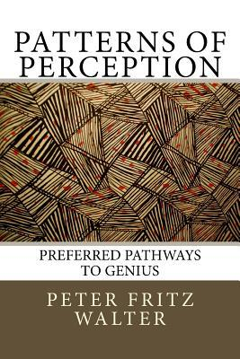 Patterns of Perception: Preferred Pathways to Genius  by  Peter Fritz Walter