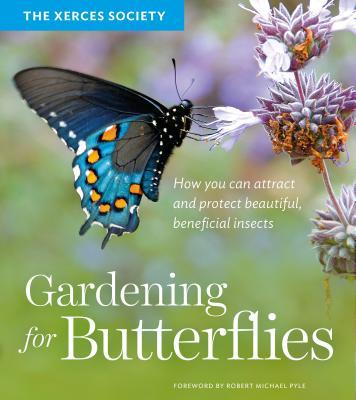 Gardening for Butterflies: How You Can Attract and Protect Beautiful, Beneficial Insects  by  The Xerces Society