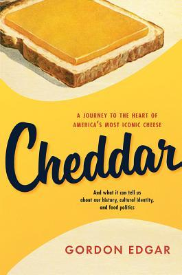 Cheddar: A Journey to the Heart of America S Most Iconic Cheese  by  Gordon Edgar