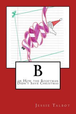B: Or How the Bogeyman Didnt Save Christmas Jessie Talbot
