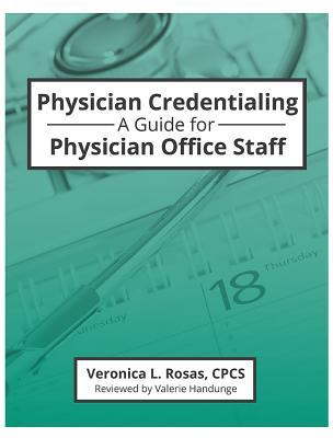 Physician Credentialing: A Guide for Physician Office Staff  by  Veronica L. Rosas