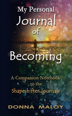 My Personal Journal of Becoming: A Companion Notebook to the Shapeshifter Journals  by  Donna Maloy