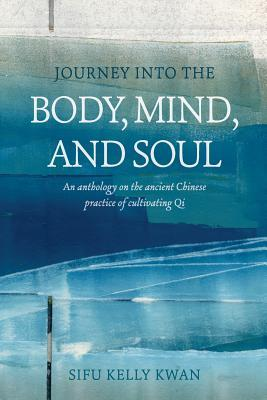 Journey Into the Body, Mind, and Soul: An Anthology on the Ancient Chinese Practice of Cultivating Qi  by  Sifu Kelly Kwan