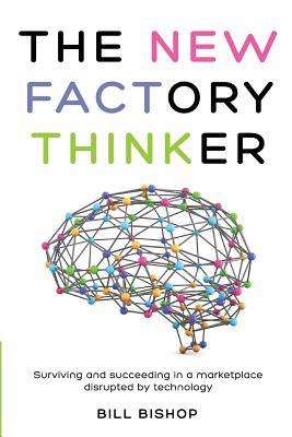 The New Factory Thinker: Surviving and Succeeding in a Marketplace Disrupted Technology by MR Bill Bishop