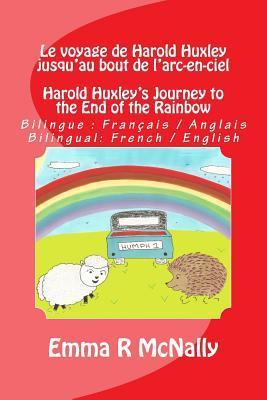 Le Voyage de Harold Huxley Jusquau Bout de LArc-En-Ciel / Harold Huxleys Journey to the End of the Rainbow: Version Bilingue: Francais / Anglais. Bilingual Version French / English  by  Emma R McNally