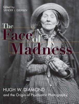 Face of Madness: Hugh W. Diamond and the Origin of Psychiatric Photography  by  Sander L Gilman