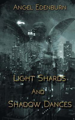 Light Shards and Shadow Dances  by  Angel Edenburn