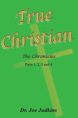 True Christian: The Chronicles Parts 1,2,3 and 4 Dr Joe Judkins
