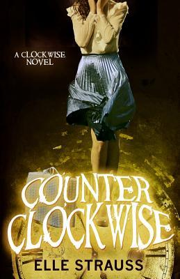 Counter Clockwise: A Young Adult Time Travel Romance  by  Elle Strauss